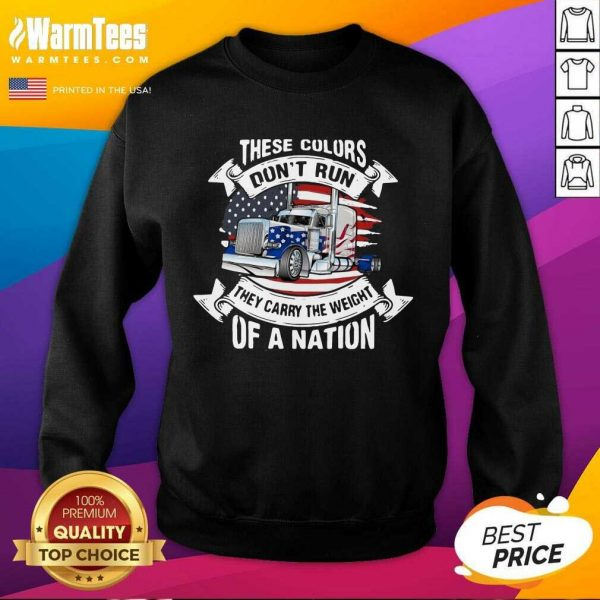 These Colors Don't Run They Carry The Weight Of A Nation Truck American Flag SweatShirt