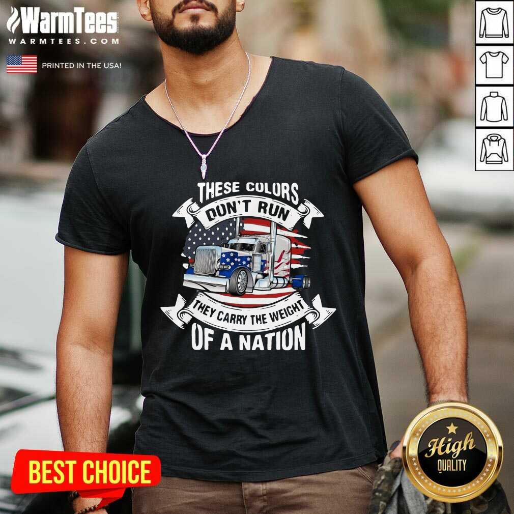 These Colors Don't Run They Carry The Weight Of A Nation Truck American Flag V-neck