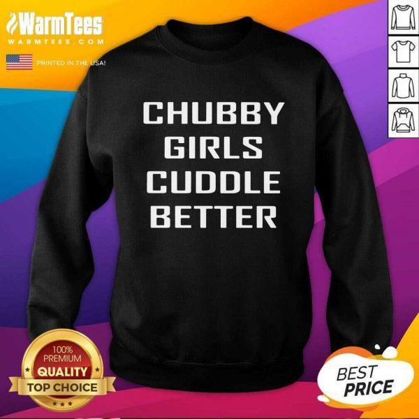 Chubby Girls Cuddle Better SweatShirt - Design By Warmtees.com