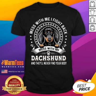 Mess With Me I Fight Back Mess With My Dachshund And They'll Never Find Your Body Shirt - Design By Warmtees.com