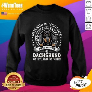 Mess With Me I Fight Back Mess With My Dachshund And They'll Never Find Your Body SweatShirt - Design By Warmtees.com