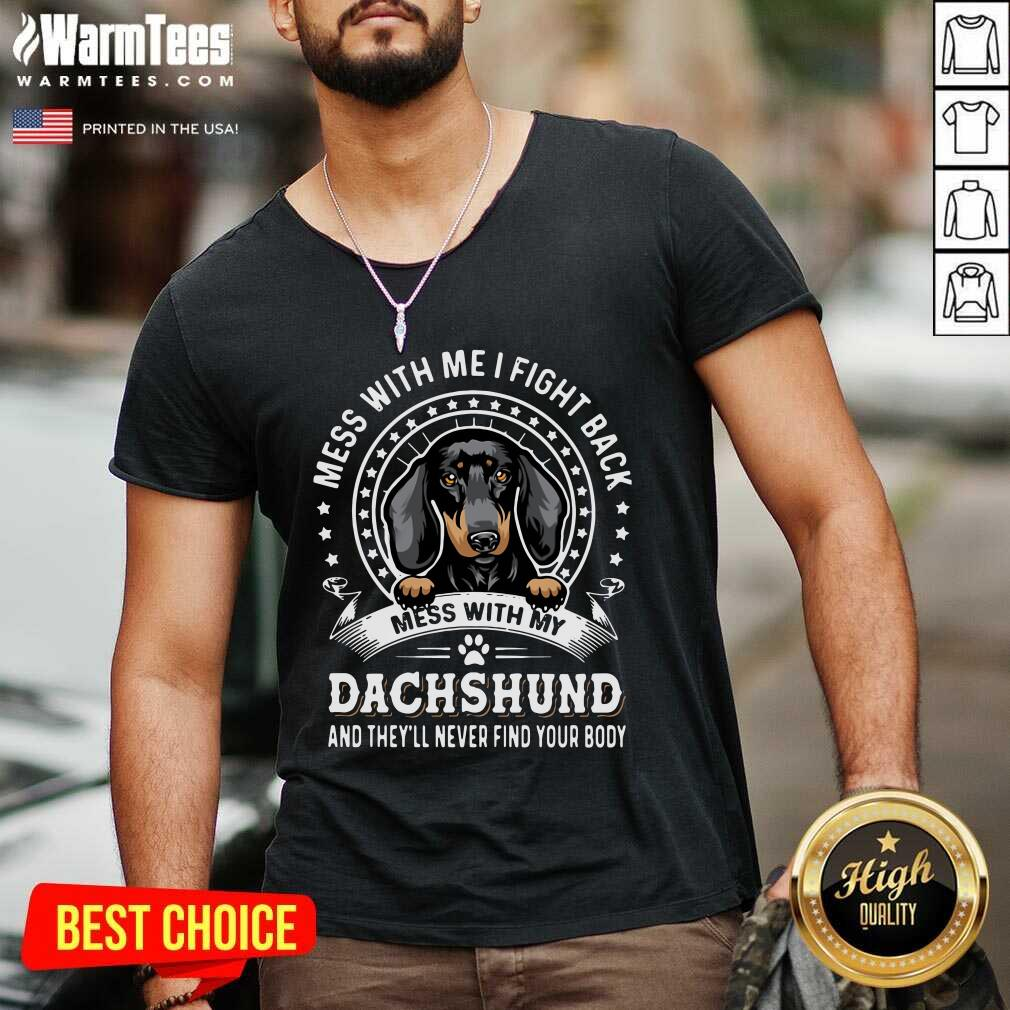 Mess With Me I Fight Back Mess With My Dachshund And They'll Never Find Your Body V-neck  - Design By Warmtees.com