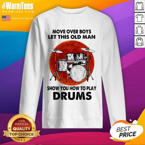 Move Over Boys Let This Old Man Show You How To Play Drums SweatShirt