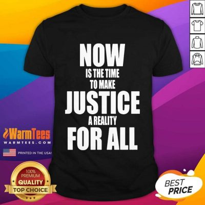 Now Is The Time To Make Justice A Reality For All Shirt