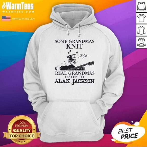 Some Grandmas Knit Real Grandmas Listen To Alan Jackson Signature Hoodie - Design By Warmtees.com