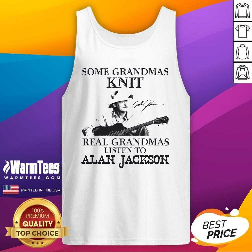 Some Grandmas Knit Real Grandmas Listen To Alan Jackson Signature Tank Top  - Design By Warmtees.com