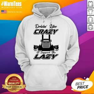 Truck Drivin' Like Crazy To Support The Lazy Hoodie