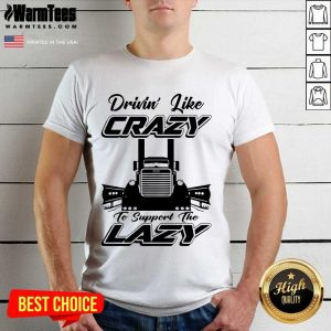 Truck Drivin' Like Crazy To Support The Lazy Shirt
