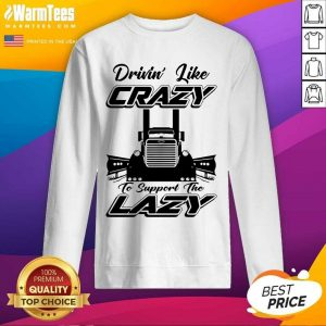 Truck Drivin' Like Crazy To Support The Lazy SweatShirt