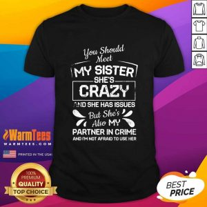 You Should Most My Sister She's Crazy Partner In Crime Not Afraid To Use Her Shirt - Design By Warmtees.com