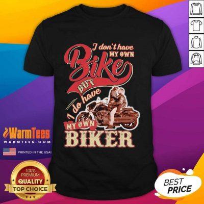 I Don't Have My Own Bike Nut I Do Have My Own Biker Shirt