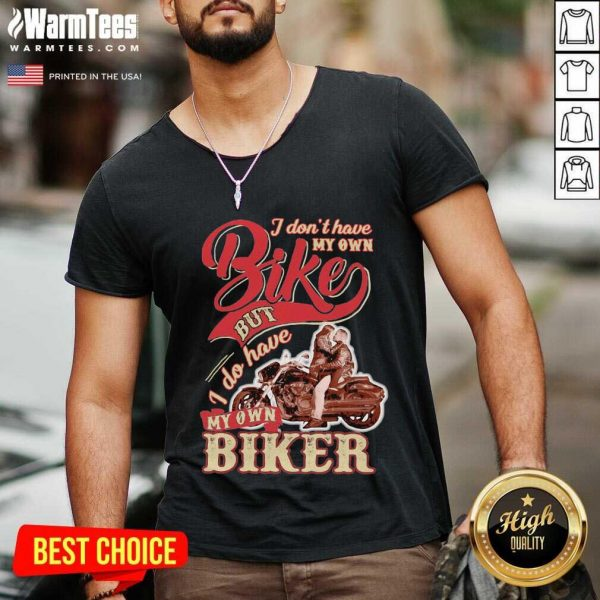 I Don't Have My Own Bike Nut I Do Have My Own Biker V-neck