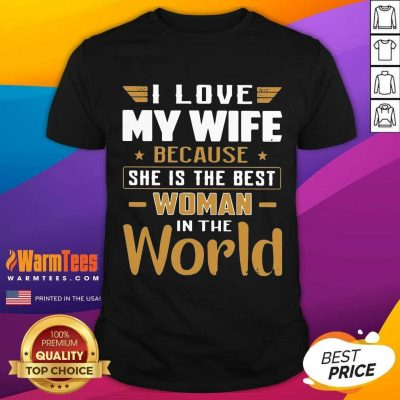 I Love My Wife Because She Is The Best Woman In The World Shirt