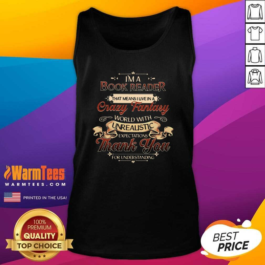 I'm A Book Reader That Means I Live In A Crazy Fantasy World With Unrealistic Expectations Thank You For Understanding Tank Top  - Design By Warmtees.com