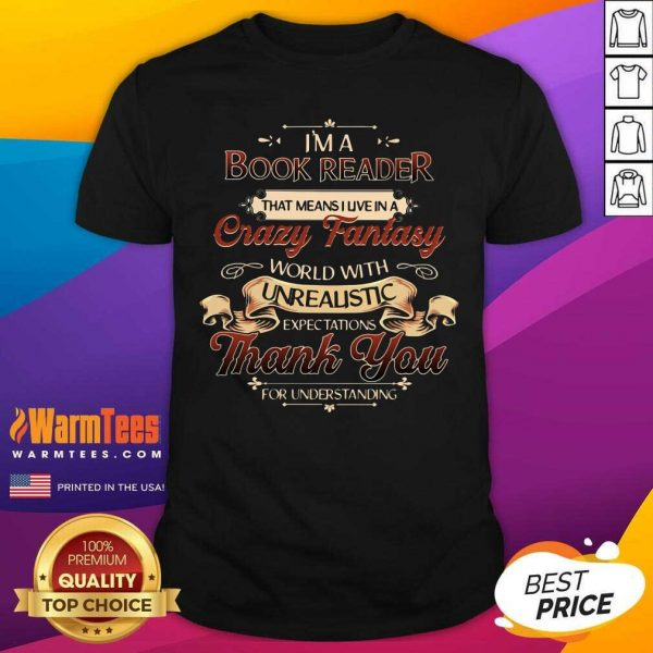 I'm A Book Reader That Means I Live In A Crazy Fantasy World With Unrealistic Expectations Thank You For Understanding Shirt - Design By Warmtees.com