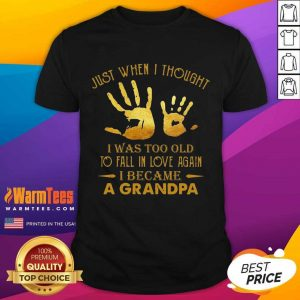 Just When I Thought I Was Too Old To Fall In Love Again I Became A Grandpa Shirt