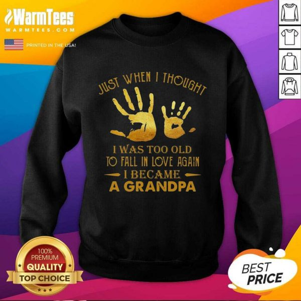 Just When I Thought I Was Too Old To Fall In Love Again I Became A Grandpa SweatShirt