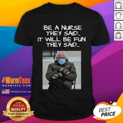 Bernie Sanders Mittens Be A Nurse They Said It Will Be Fun They Said 2021 Shirt