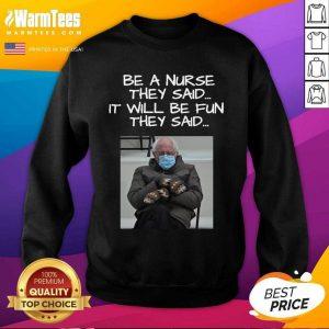 Bernie Sanders Mittens Be A Nurse They Said It Will Be Fun They Said 2021 SweatShirt
