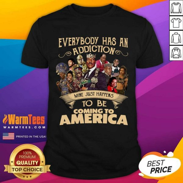 Everybody Has An Addiction Mine Just Happens To Be Coming To America Shirt - Design By Warmtees.com