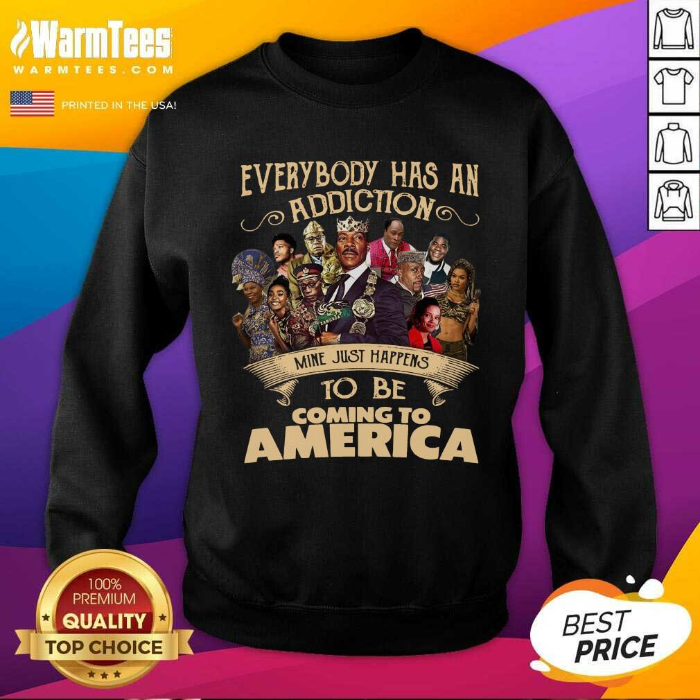 Everybody Has An Addiction Mine Just Happens To Be Coming To America SweatShirt  - Design By Warmtees.com