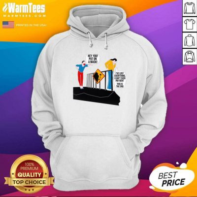 Hey You Put On A Mask I've Lost Everything I Can't Even Pay Rent This Is The End Hoodie - Design By Warmtees.com