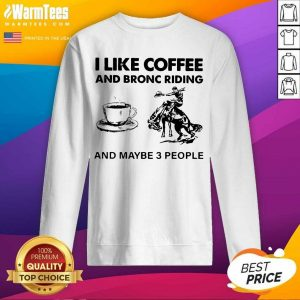 I Like Coffee And Bronc Riding And Maybe 3 People SweatShirt