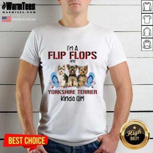I'm A Flip Flops And Yorkshire Terrier Kinda Girl Shirt - Design By Warmtees.com