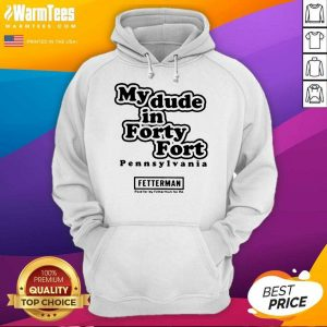 My Dude In Forty Fort Pennsylvania Fetterman 2021 Hoodie