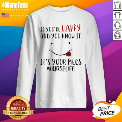 If You're Happy And You Know It It's Your Meds #Nurselife SweatShirt