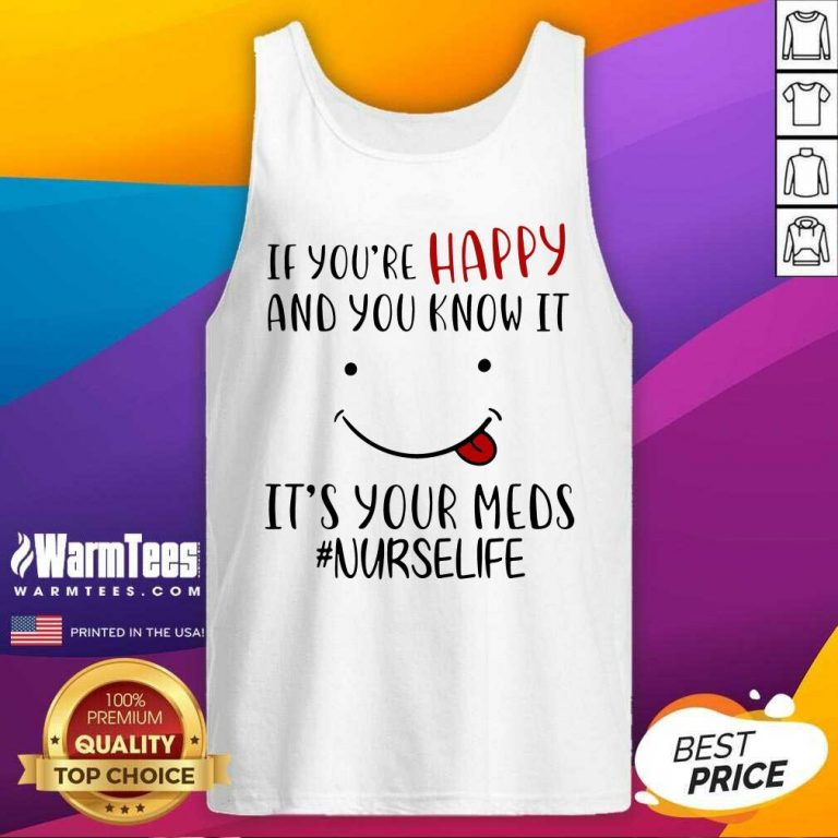 If You're Happy And You Know It It's Your Meds #Nurselife Tank Top