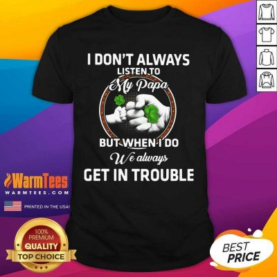 St Patrick's Day I Don't Always Listen To My Papa But When I Do We Always Get In Trouble Shirt
