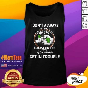 St Patrick's Day I Don't Always Listen To My Papa But When I Do We Always Get In Trouble Tank Top