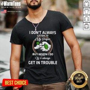 St Patrick's Day I Don't Always Listen To My Papa But When I Do We Always Get In Trouble V-neck