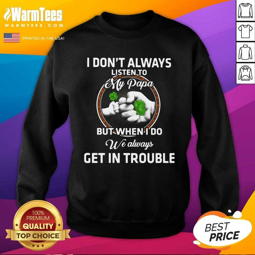 St Patrick's Day I Don't Always Listen To My Papa But When I Do We Always Get In Trouble SweatShirt