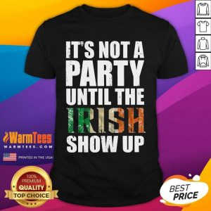 St Patrick's Day It's Not A Party Until The Irish Show Up Shirt