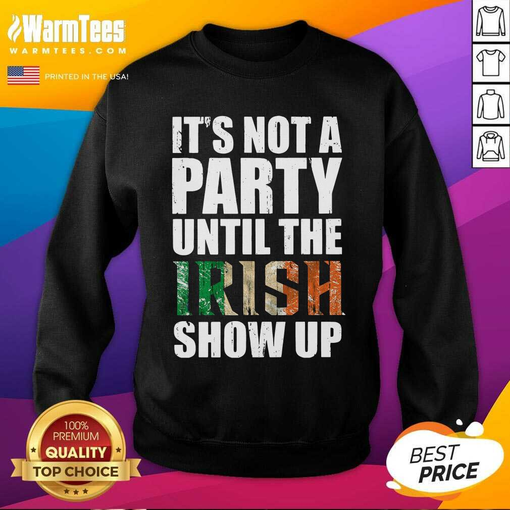 St Patrick's Day It's Not A Party Until The Irish Show Up SweatShirt