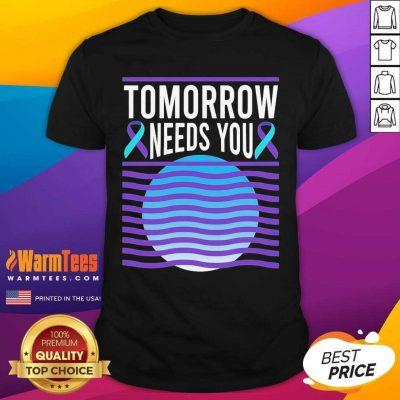 Tomorrow Needs You Suicide Awareness Shirt