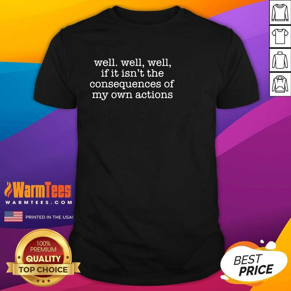 Excellent Well Well Well Consequences Shirt