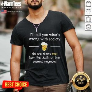 I'll Tell You What's Wrong With Society No One Drinks Beer From The Skulls Of Their Enemies Anymore V-neck