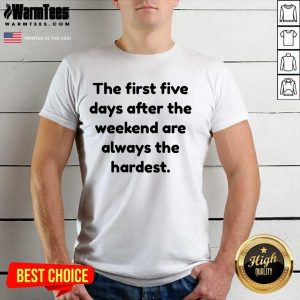 Funny The First Five Days After The Weekend Are Always The Hardest Shirt