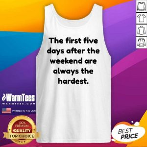 Funny The First Five Days After The Weekend Are Always The Hardest Tank Top