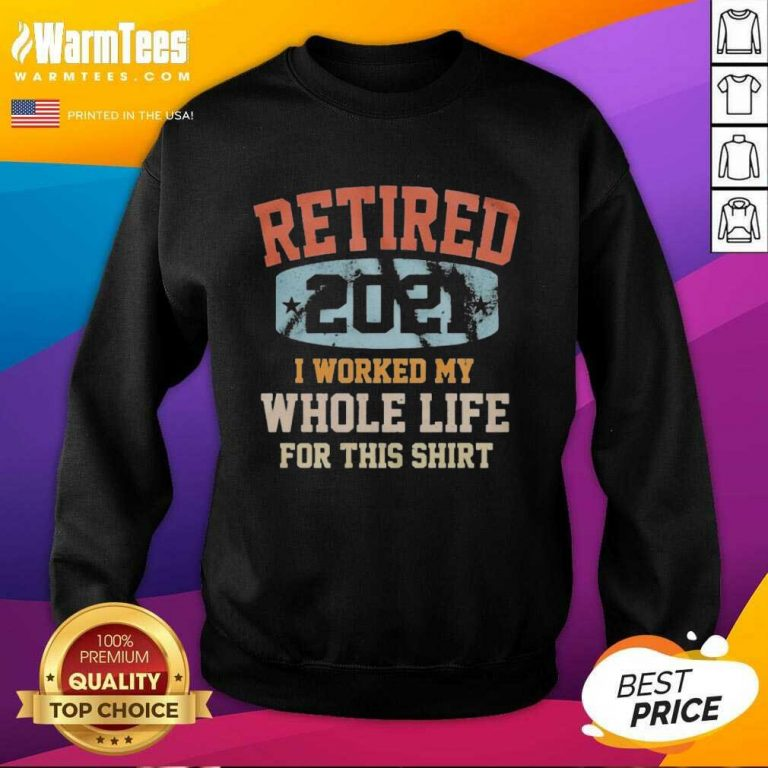 Vintage Retired 2021 I Worked My Whole Life For This SweatShirt