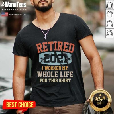 Vintage Retired 2021 I Worked My Whole Life For This V-neck