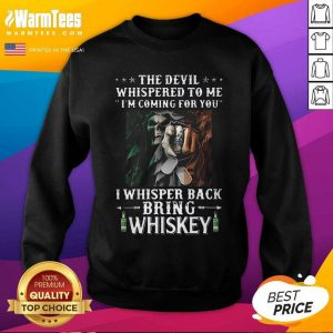 Death The Devil Whispered To Me I'm Coming For You I Whisper Back Bring Whiskey SweatShirt