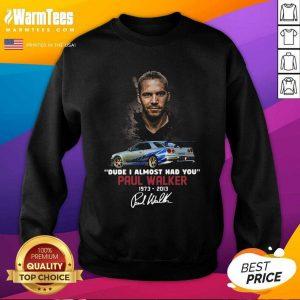 Dude I Almost Had You Paul Walker 1973-2013 Signature SweatShirt
