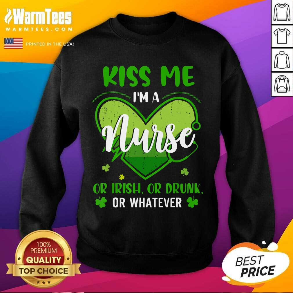 Kiss Me Im A Nurse Heart Or Irish Or Drunk St Patricks Day SweatShirt