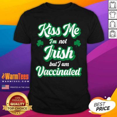 Kiss Me I'm Not Irish But I Am Vaccinated St Patrick's Day Shirt