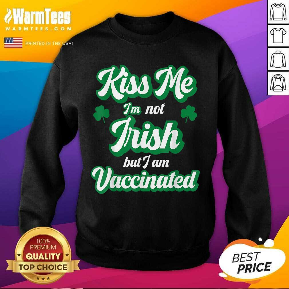 Kiss Me I'm Not Irish But I Am Vaccinated St Patrick's Day SweatShirt