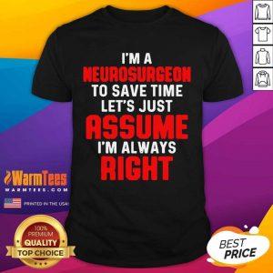 Neurosurgeon Neurology Save Time Let's Just Assume I'm Always Right Shirt